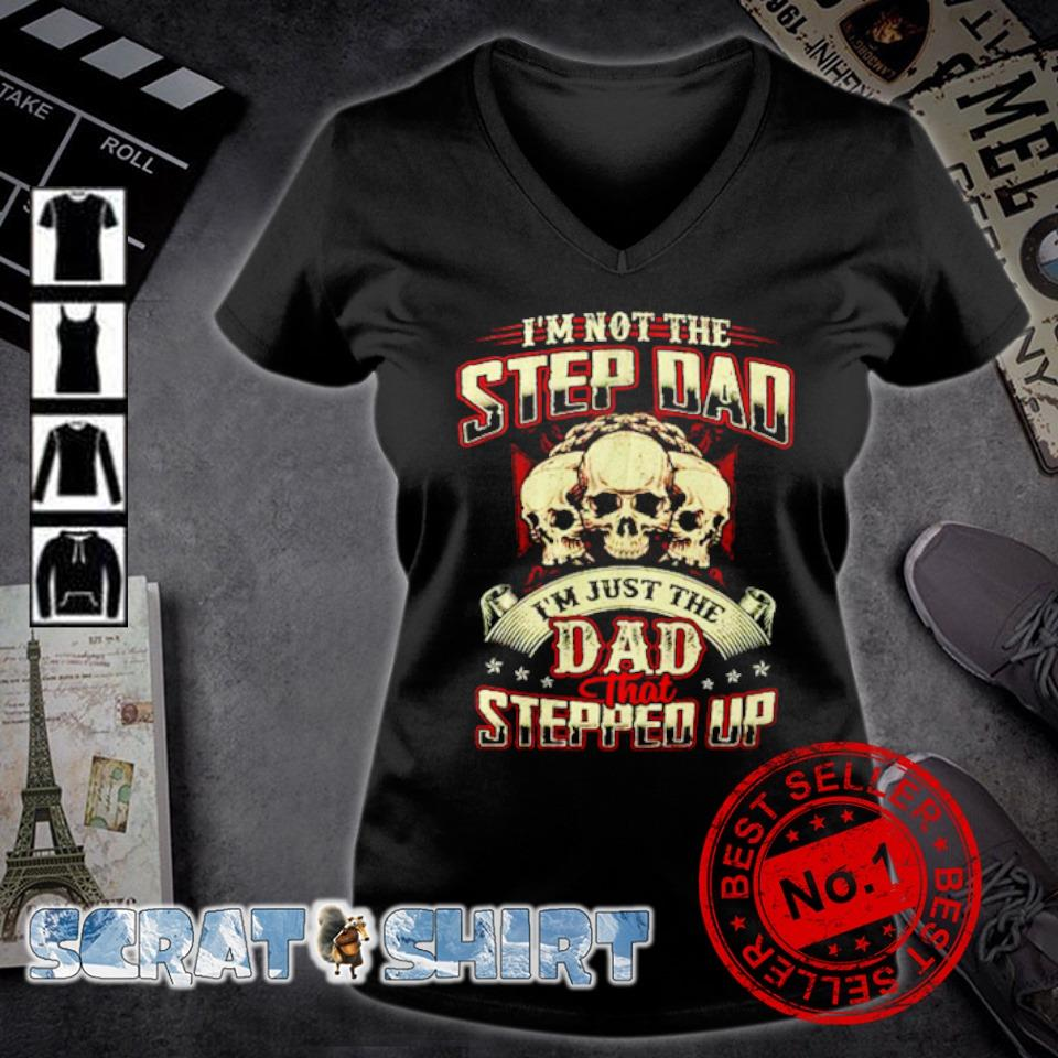 Skull I'm not the step Dad I'm just the Dad that stepped up s v-neck t-shirt