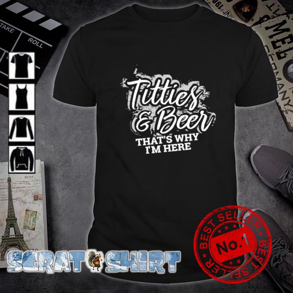 Titties and Beer that's why I'm here shirt