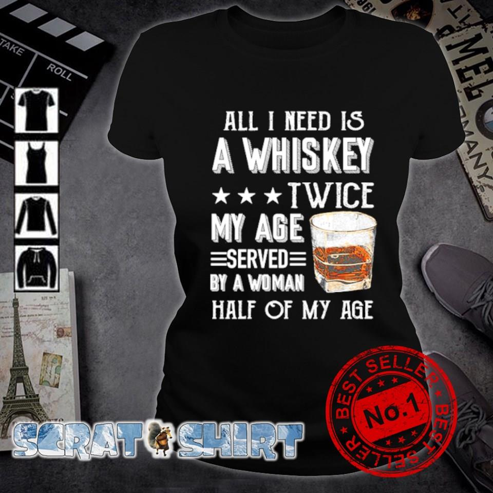 All I need is a whiskey twice my age served by a woman s ladies-tee