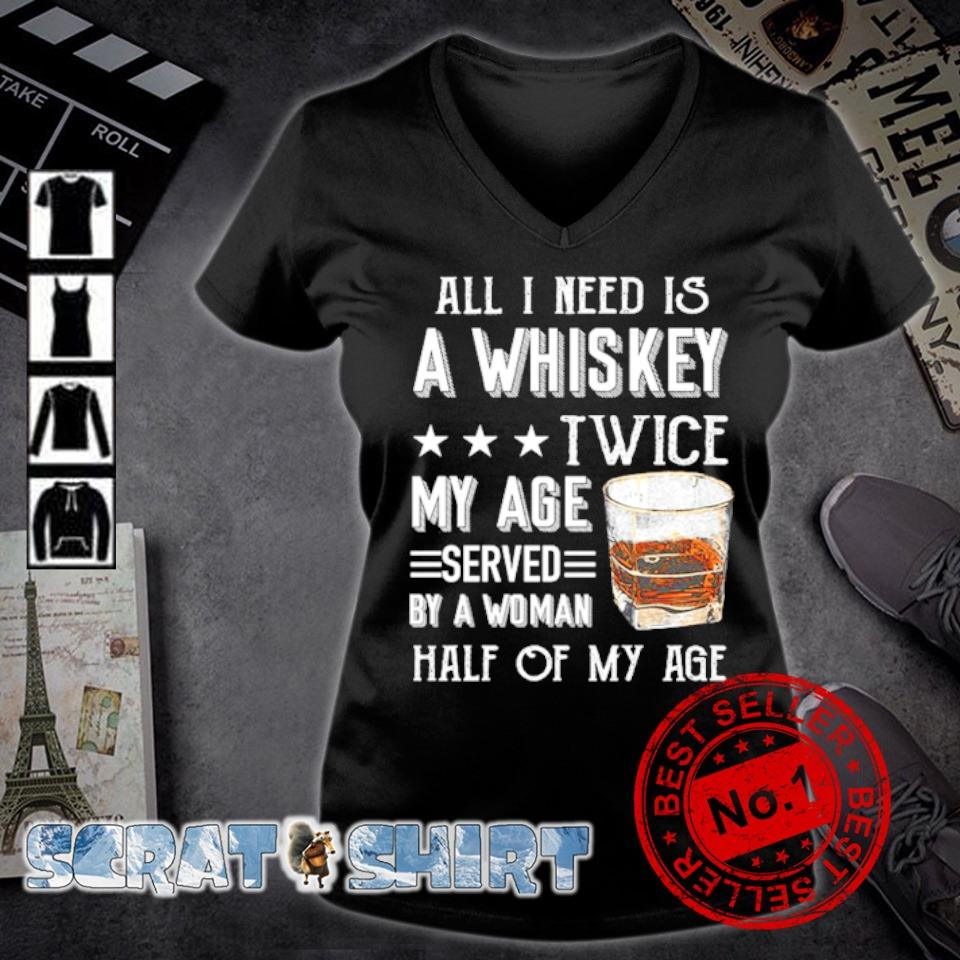 All I need is a whiskey twice my age served by a woman s v-neck t-shirt