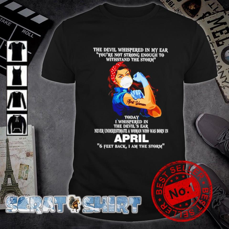 April woman the devil whispered in my ear you're not strong enough to withstand the storm shirt