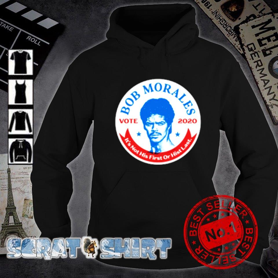 Bob Morales vote 2020 it's not his first or hist last s hoodie