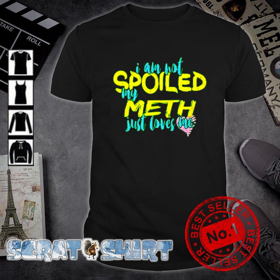 I am not spoiled my meth just loves me shirt