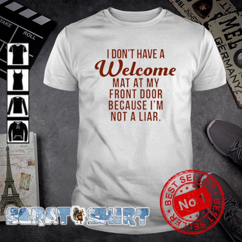 I don't have a welcome mat at my front door because I'm not a liar shirt