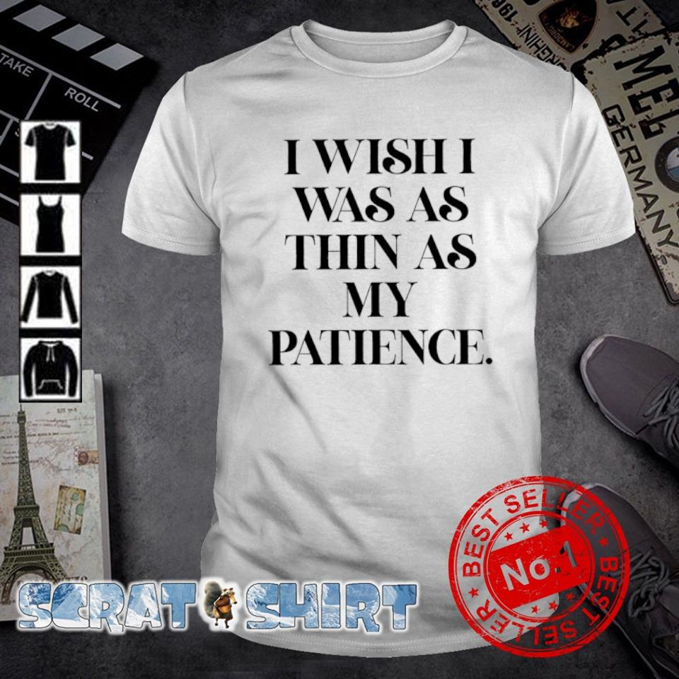 I wish I was as thin as my patience shirt