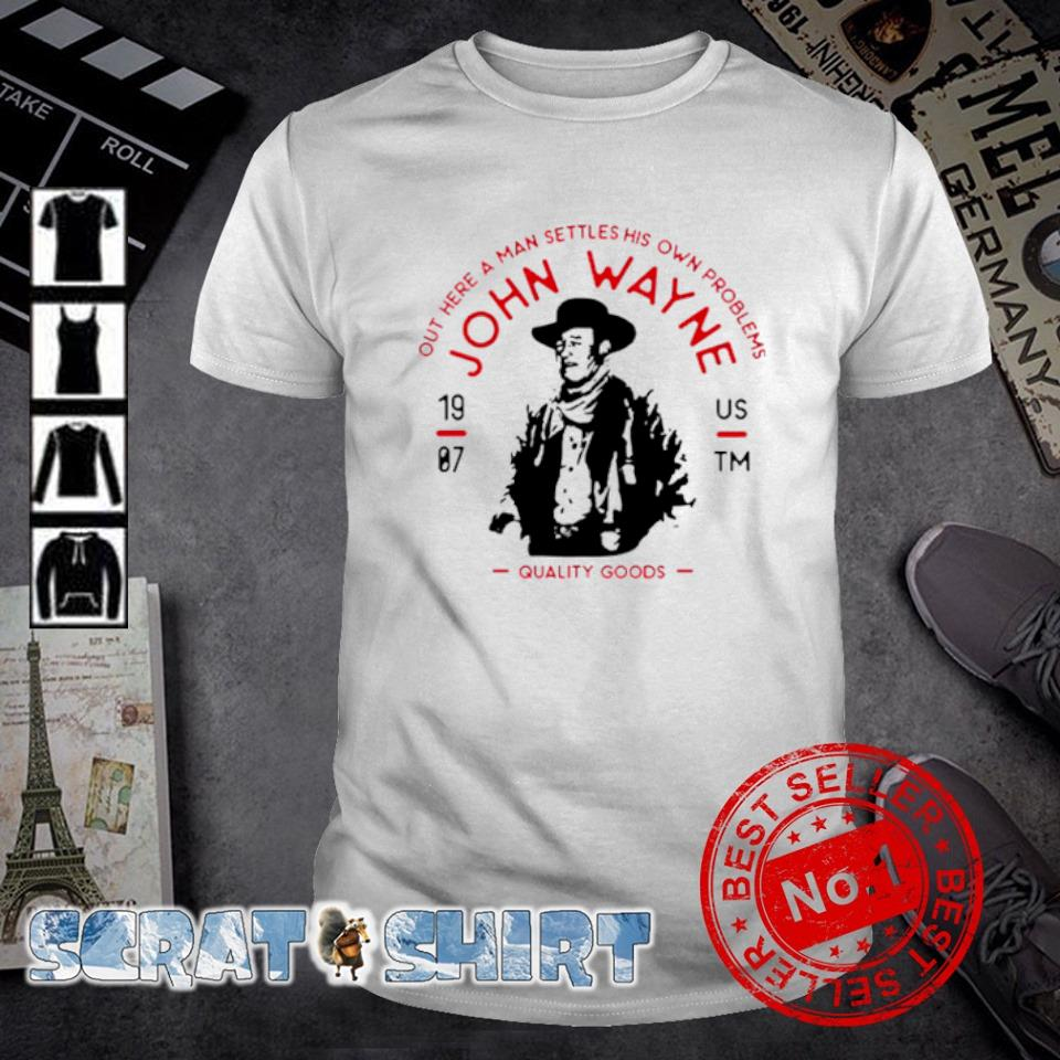 John Wayne out here a man settles his own problems shirt