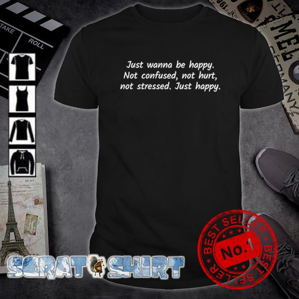 Just wanna be happy not confused not hurt not stressed just happy shirt
