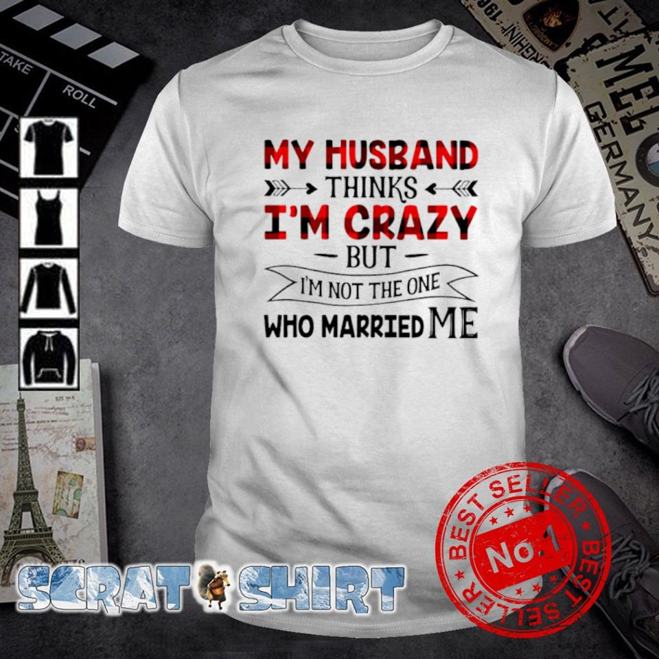My Husband thinks I'm crazy but I'm not the one who married me shirt