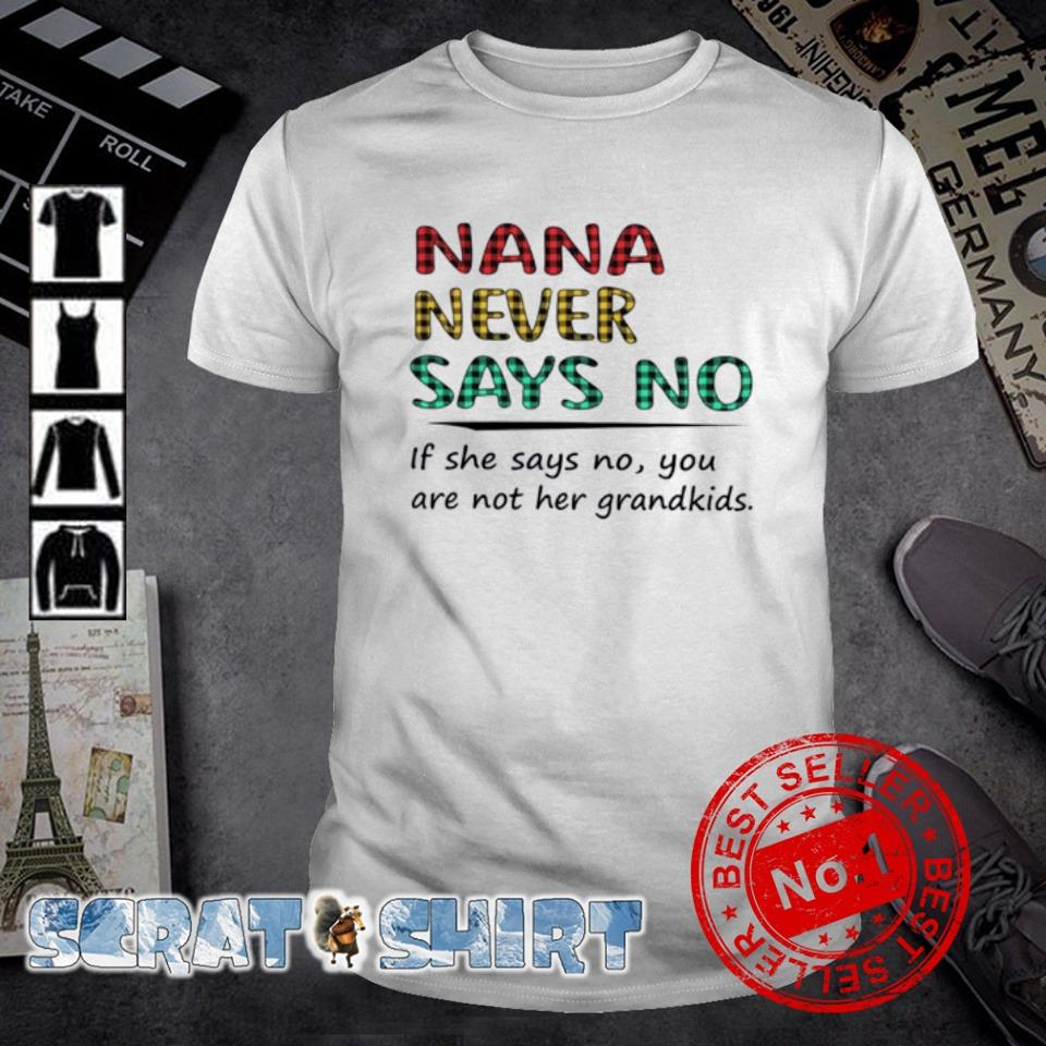 Nana never says no if she says no you are not her grandkids shirt