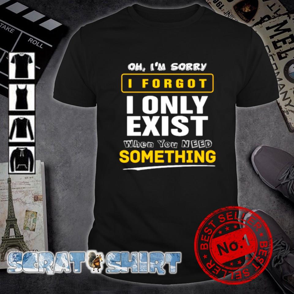 Oh I'm sorry I forgot I only exist when you need something shirt