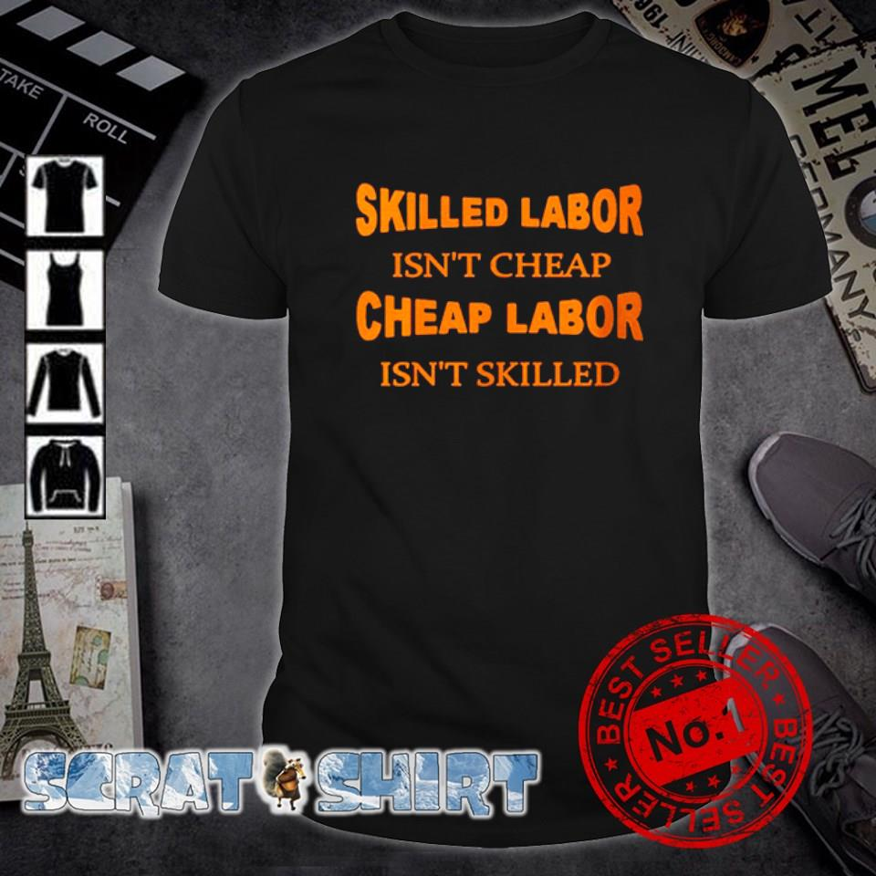 Skilled labor isn't cheap cheap labor isn't skilled shirt