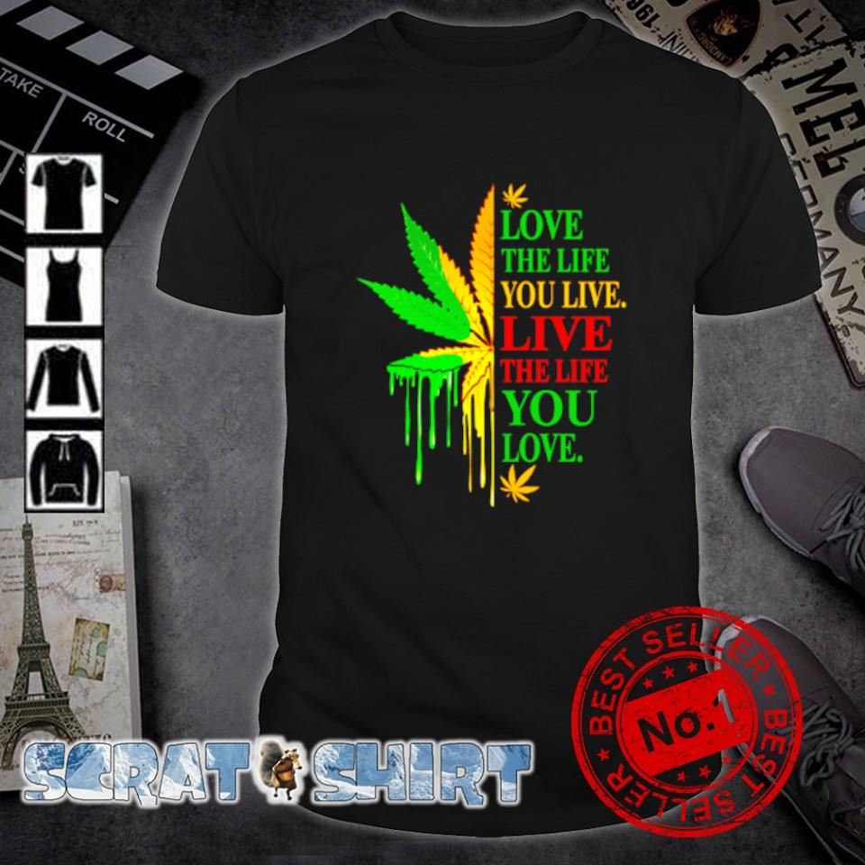 Weed love the life you live live the life you love shirt