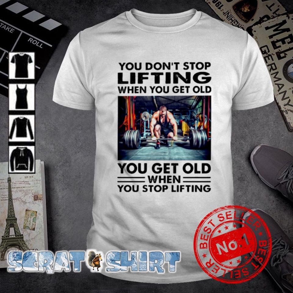 You don't stop lifting when you get old shirt