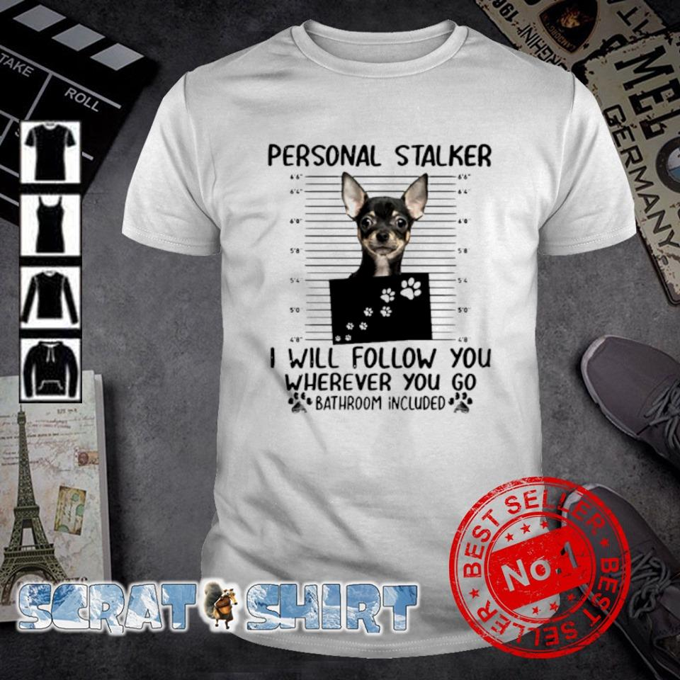 Chihuahua personal stalker I will follow you wherever you go bathroom included shirt