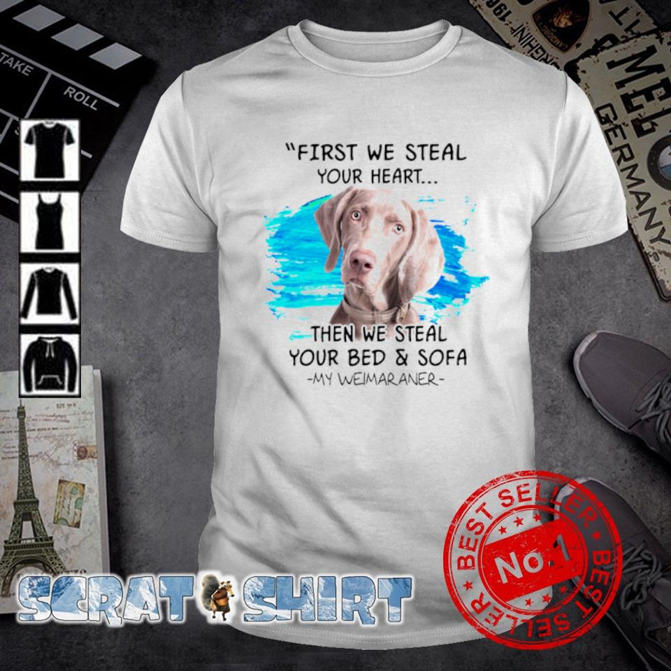 First we steal your heart then we steal your bed and sofa my Weimaraner shirt