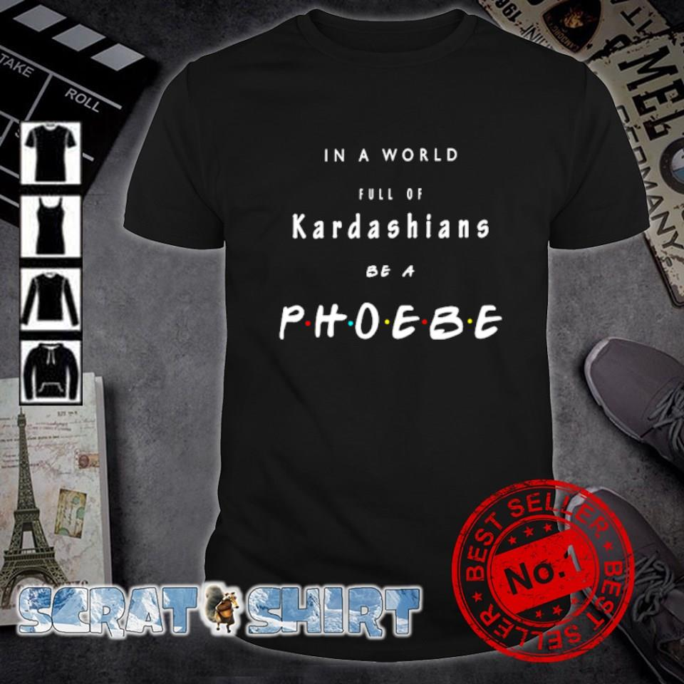 Friends in a world full of Kardashians be a phoebe shirt