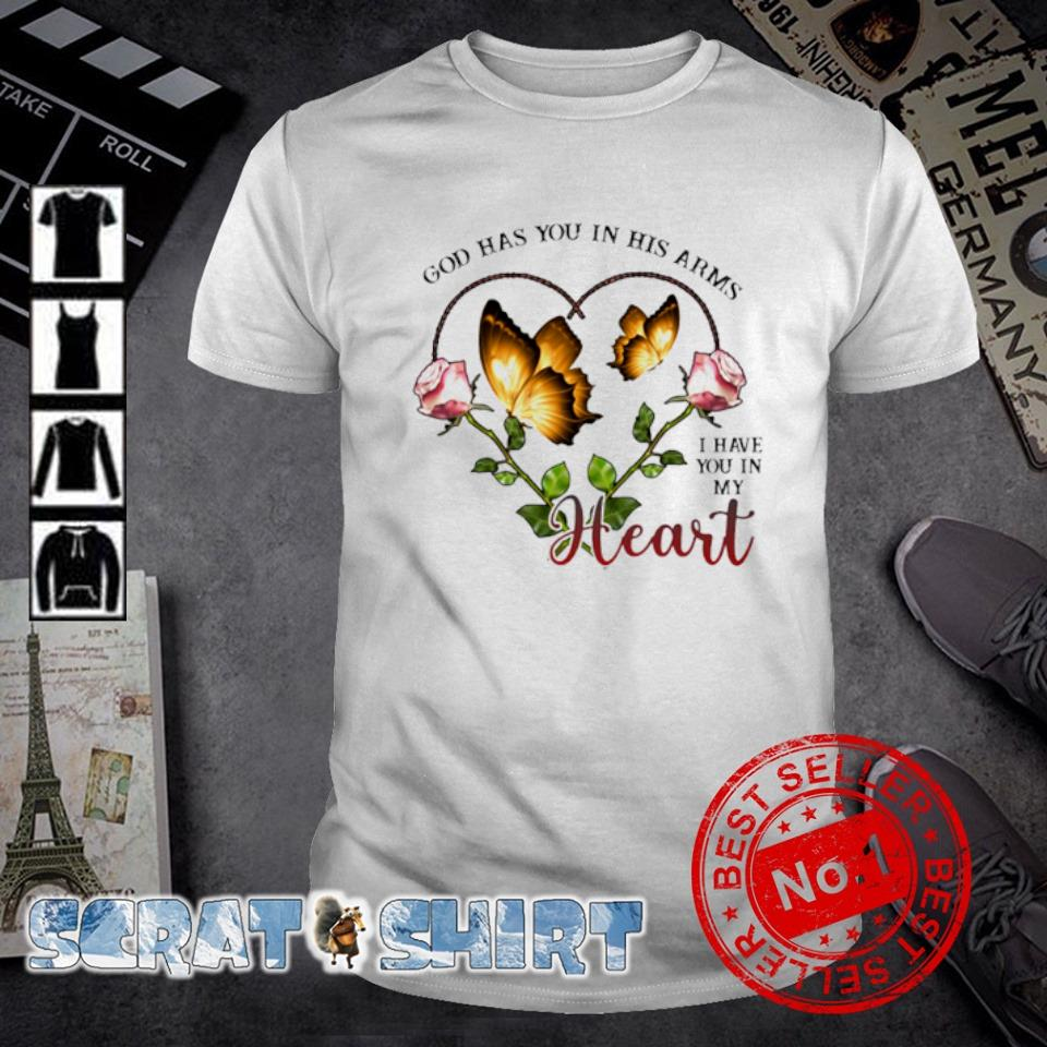 God has you in his arms I have you in my heart shirt