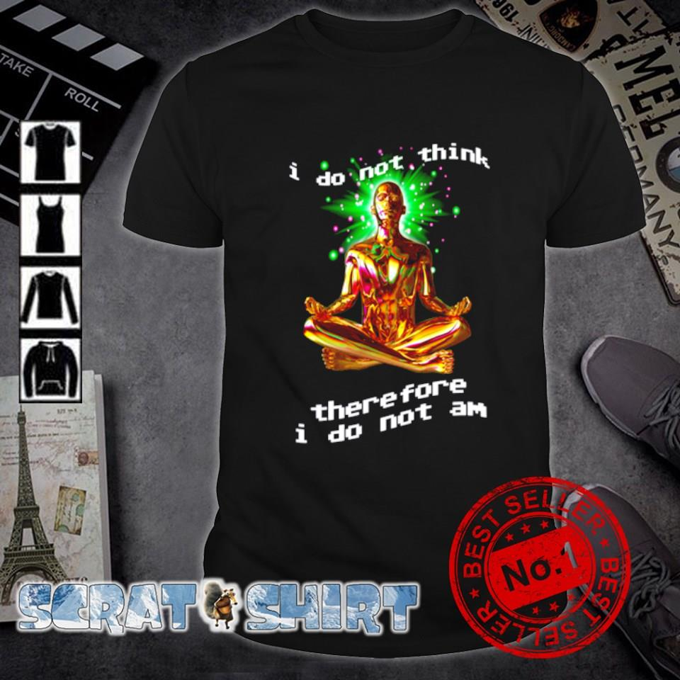 I do not think therefore I do not am shirt