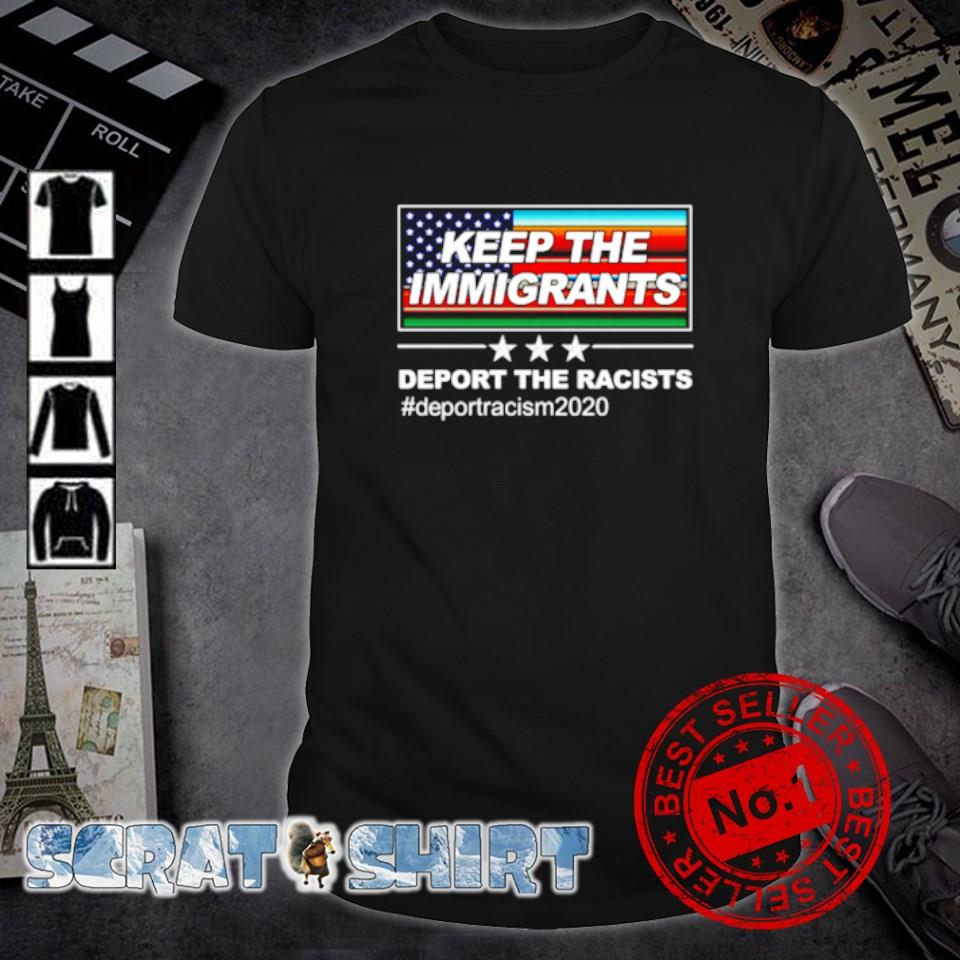 Keep the immigrants deport the racists deport racism 2020 shirt