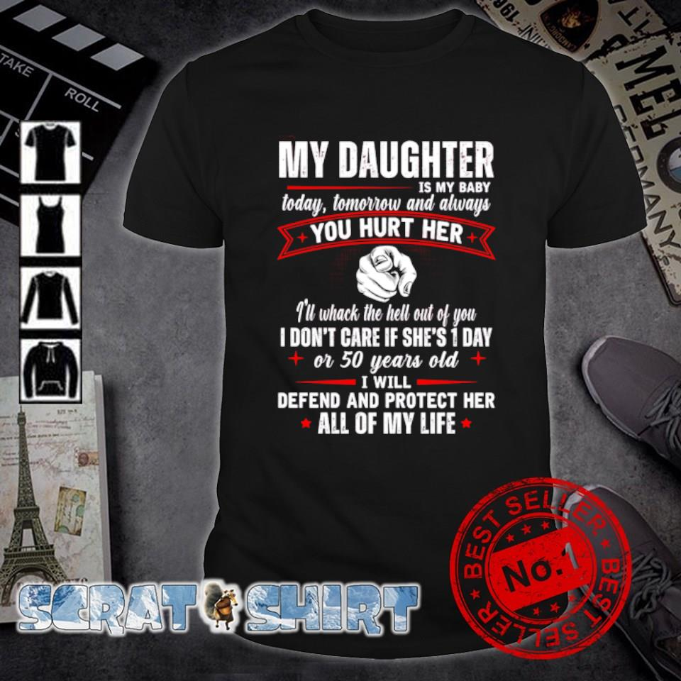 My Daughter is my baby today tomorrow and always you hurt her shirt