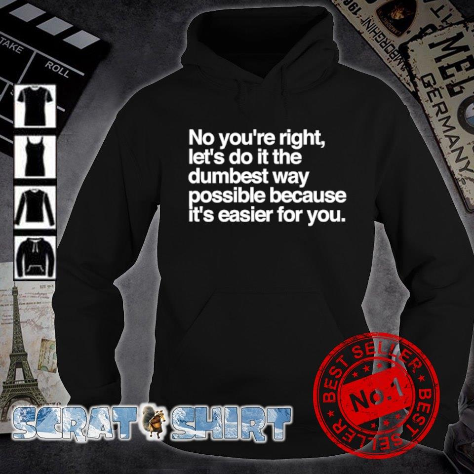 No you're right let's do it the dumbest way possible s hoodie