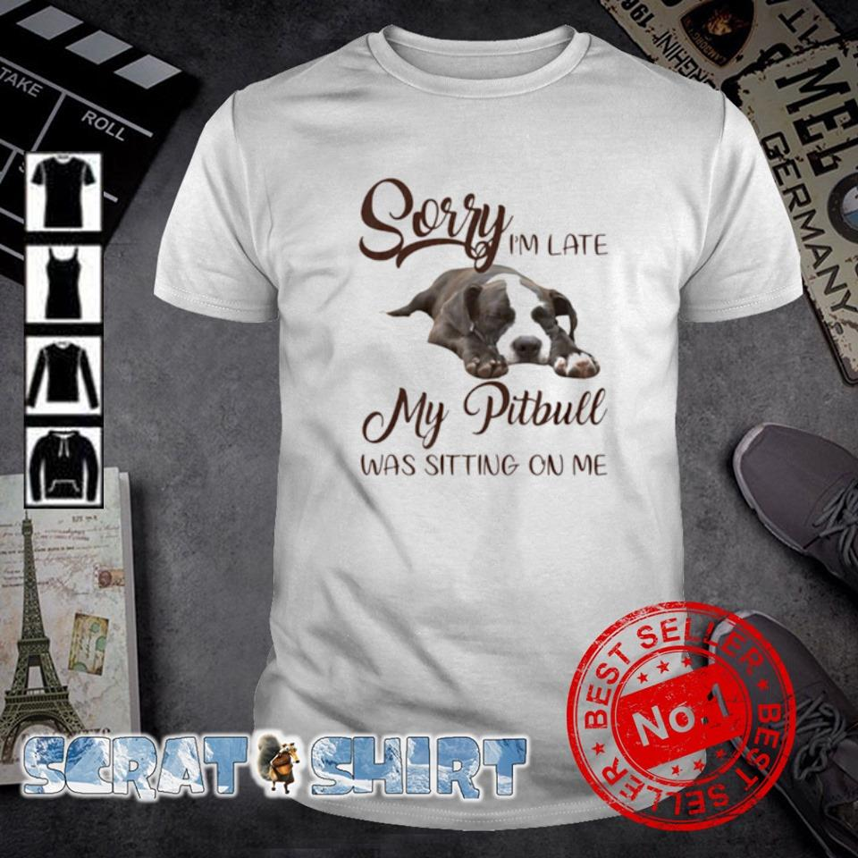 Sorry I'm late my Pitbull was sitting on me shirt