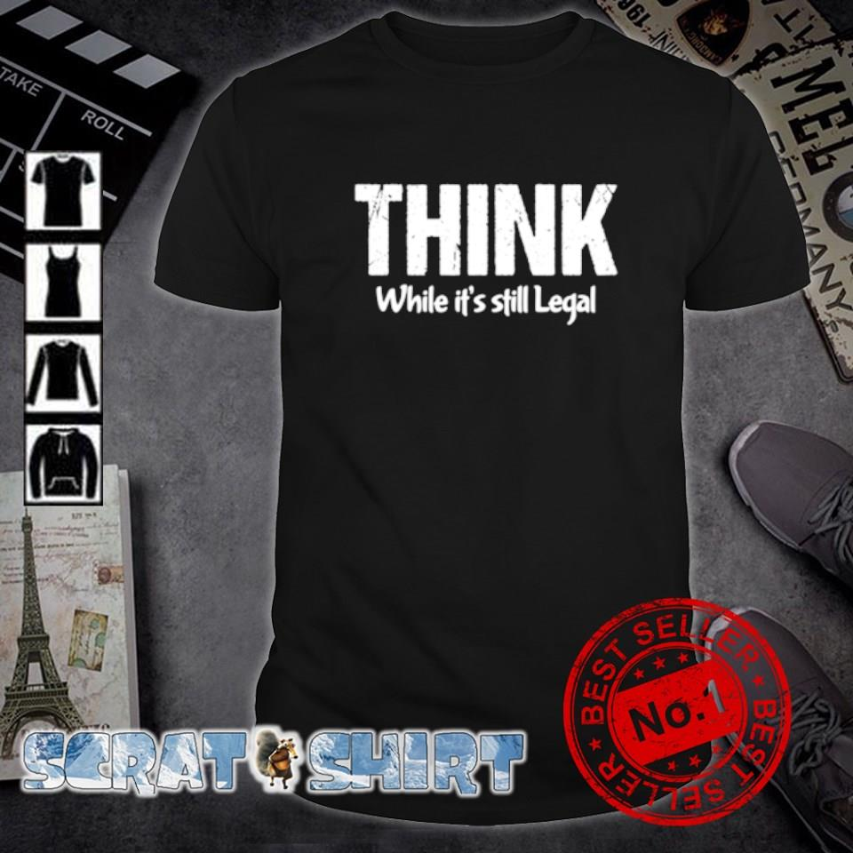 Think while it's still legal shirt