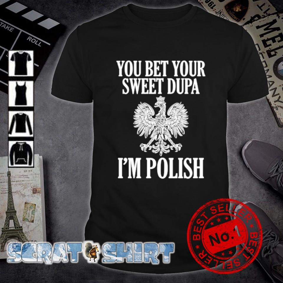 You bet your sweet dupa I'm polish shirt