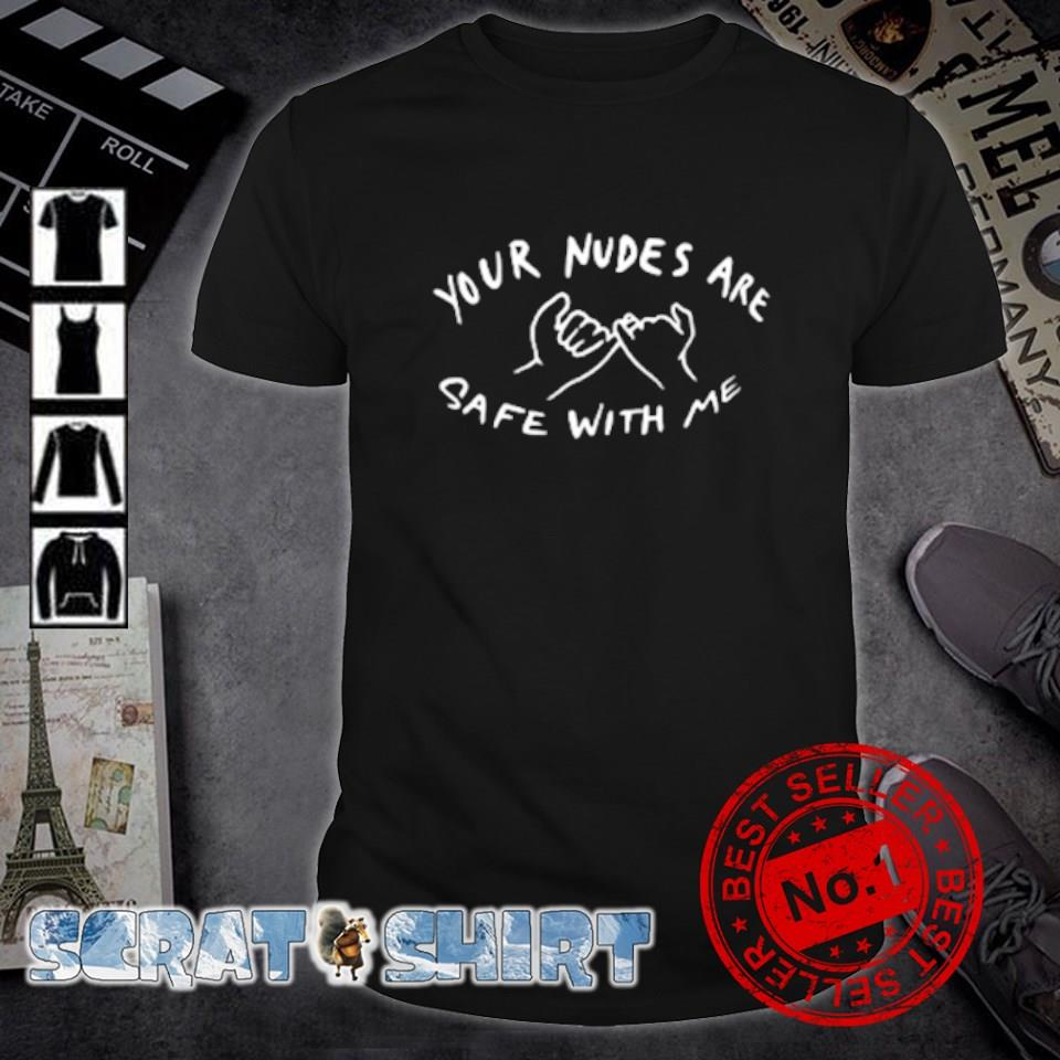 Your nudes are safe with me shirt