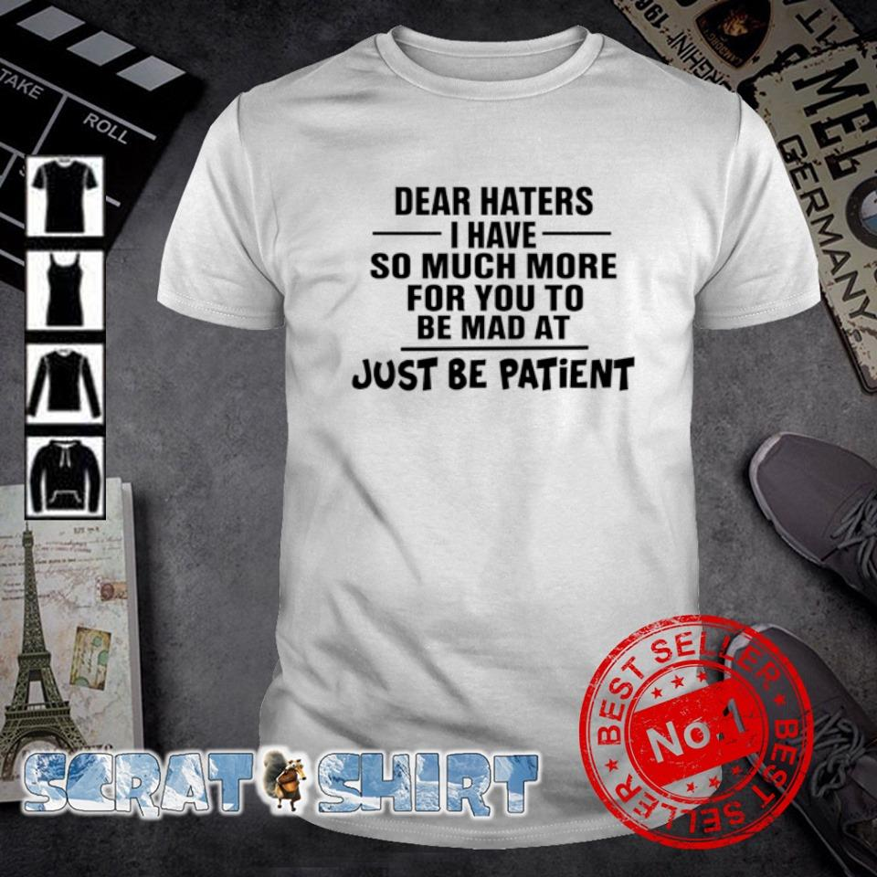 Dear haters I have so much more for you to be mad at just be patient shirt