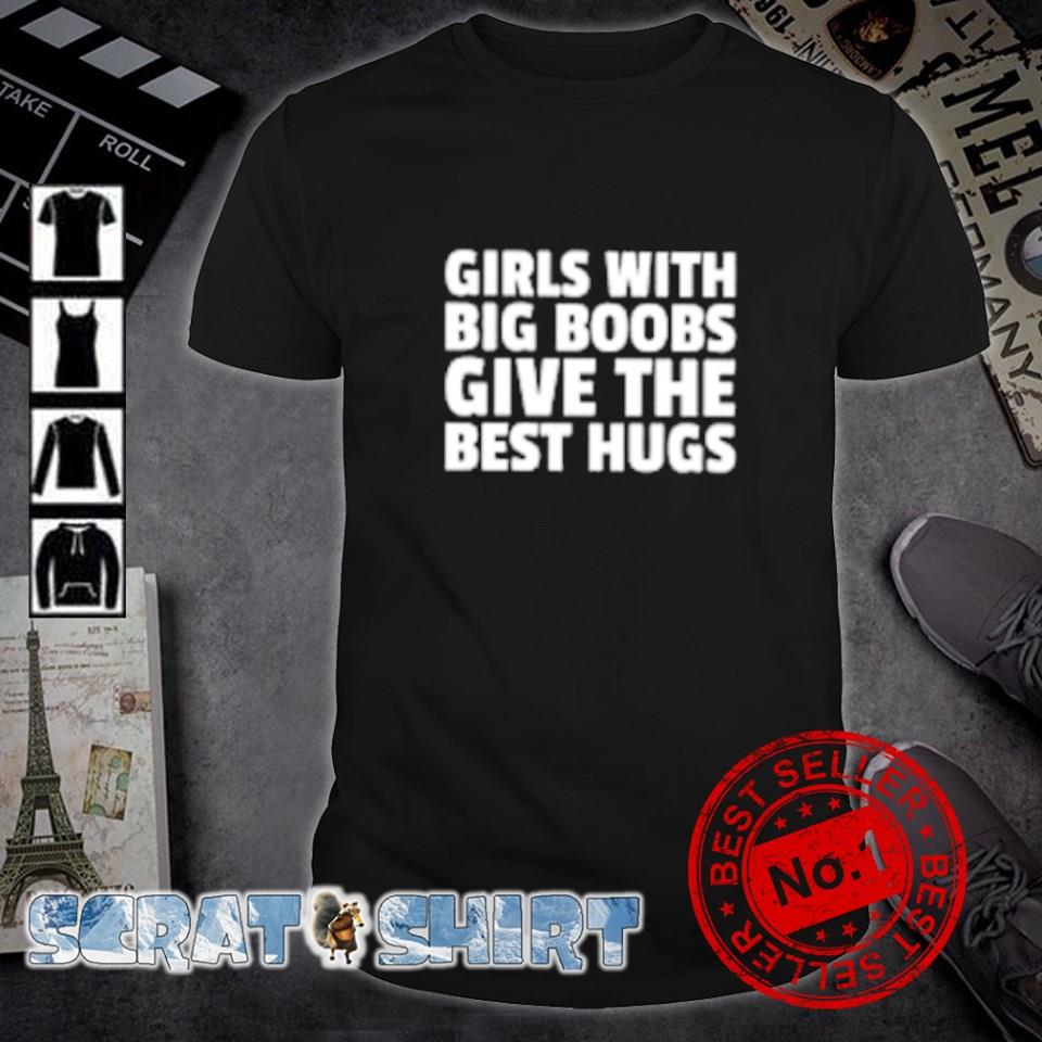 Girls with big boobs give the best hugs shirt