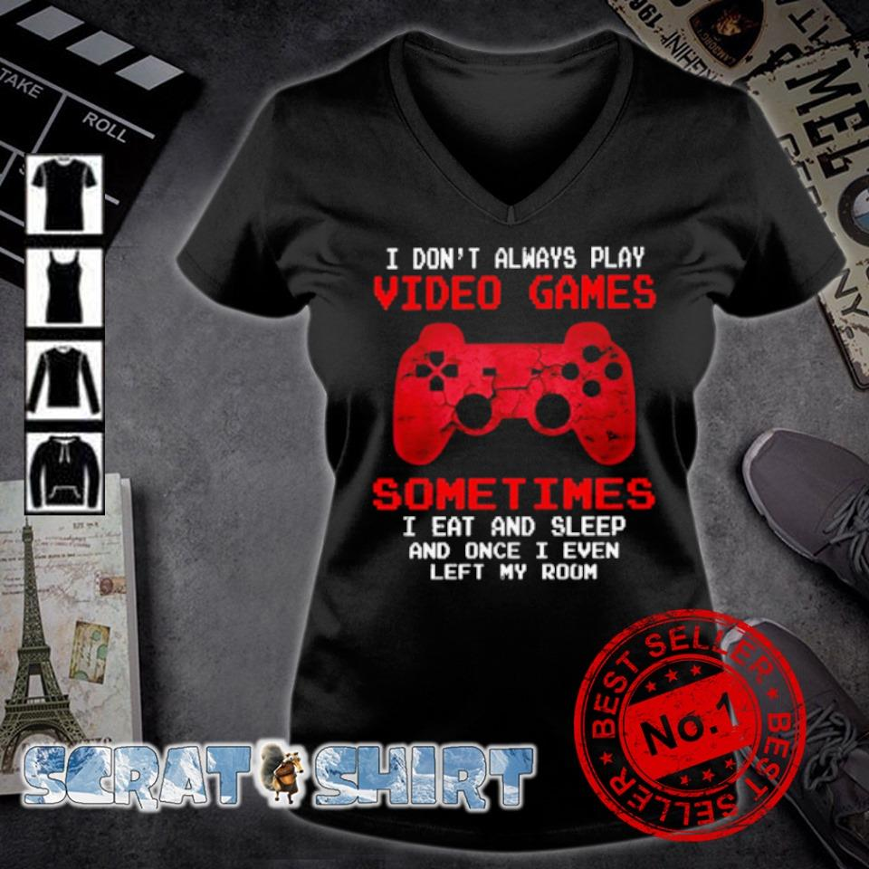 I don't always play video games sometimes I eat and sleep and once I even left my room s v-neck t-shirt