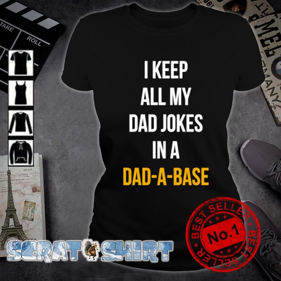 I keep all my Dad jokers in a Dad-a-base s ladies-tee