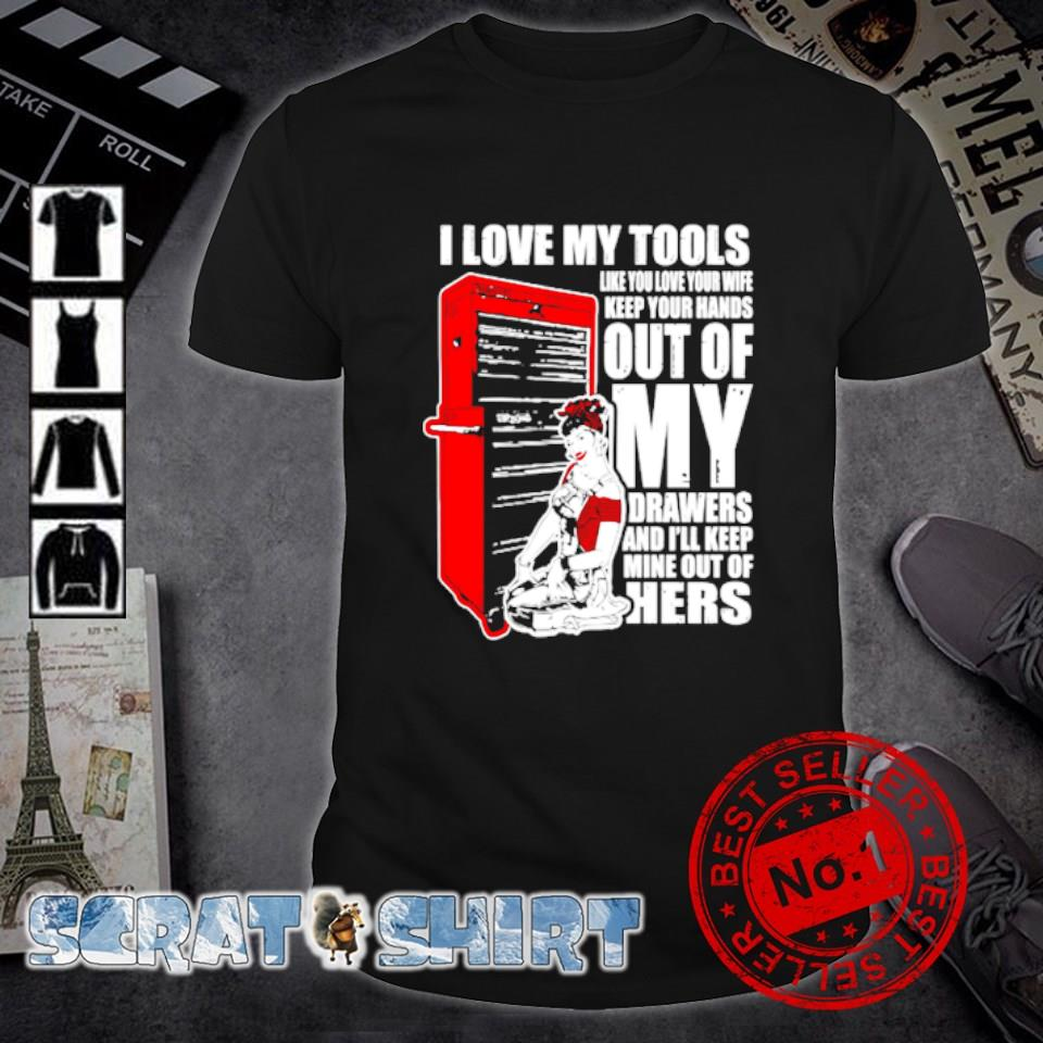 I love my tools like you love your wife keep your hands shirt