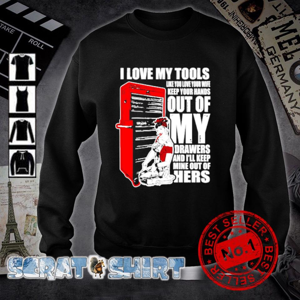 I love my tools like you love your wife keep your hands s sweater