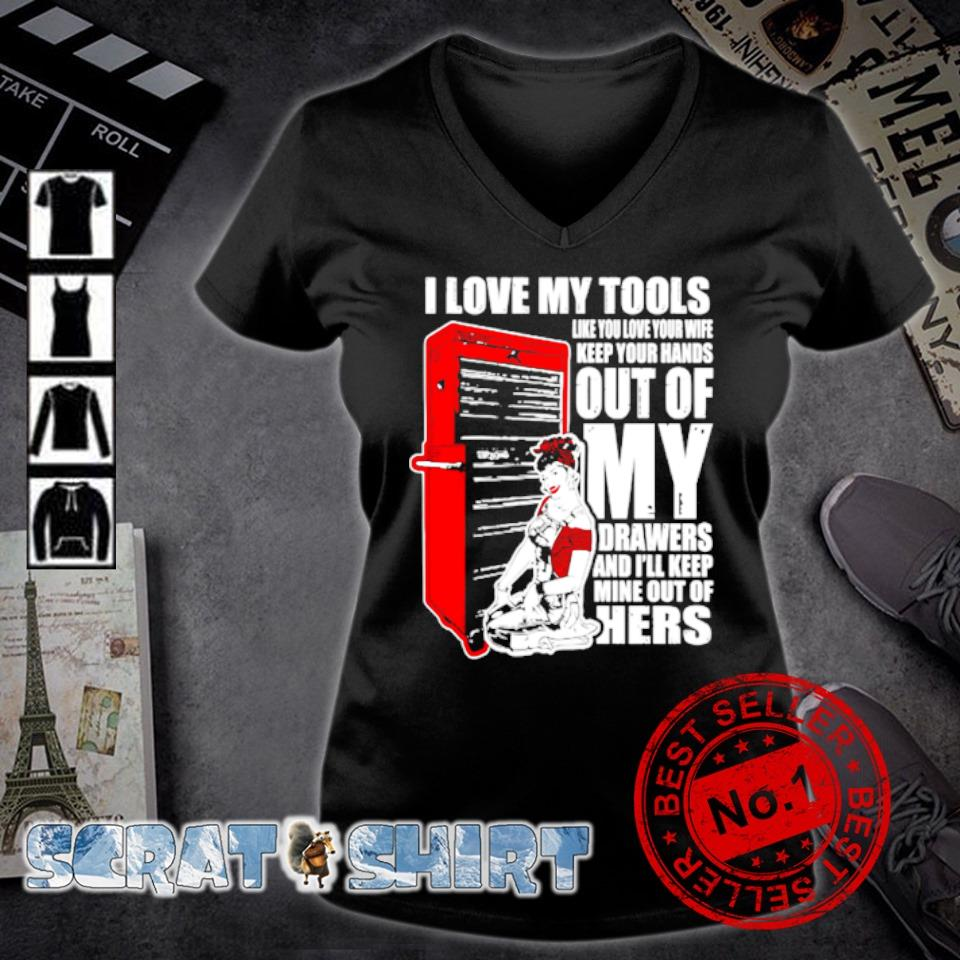 I love my tools like you love your wife keep your hands s v-neck t-shirt