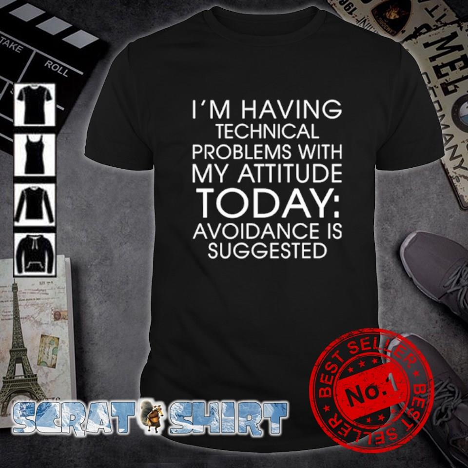 I'm having technical problems with my attitude today avoidance is suggested shirt