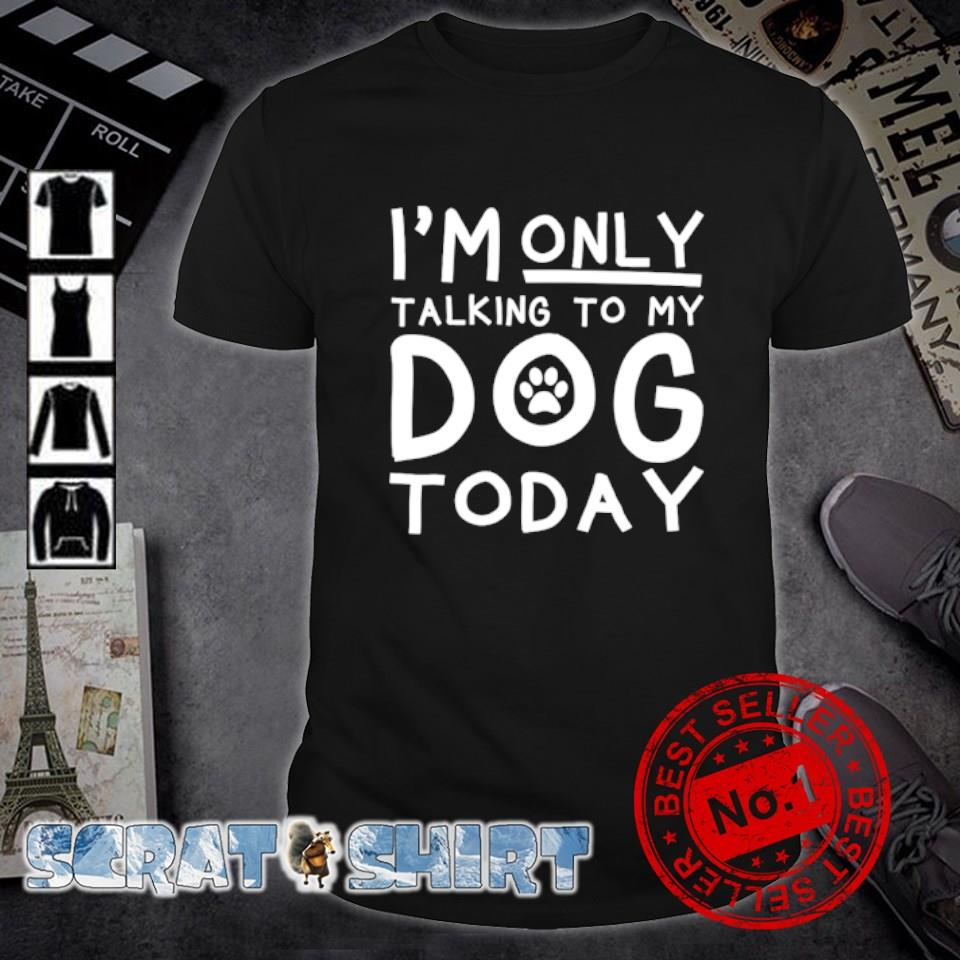 I'm only talking to my dog today shirt
