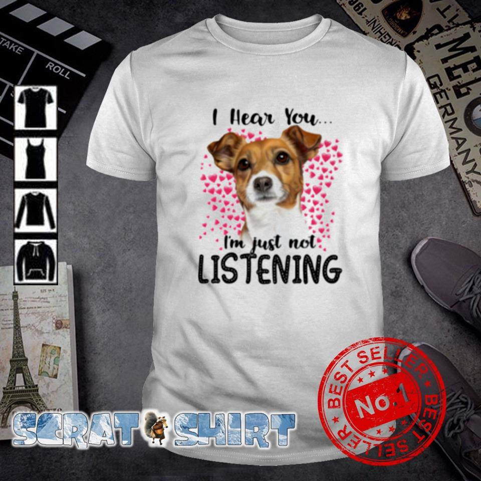 Jack Russell I hear you I'm just not listening shirt