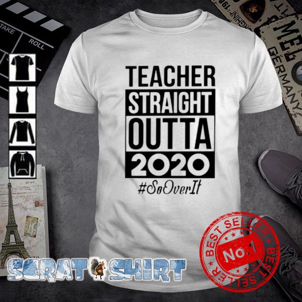 Teacher straight outta 2020 so over it shirt