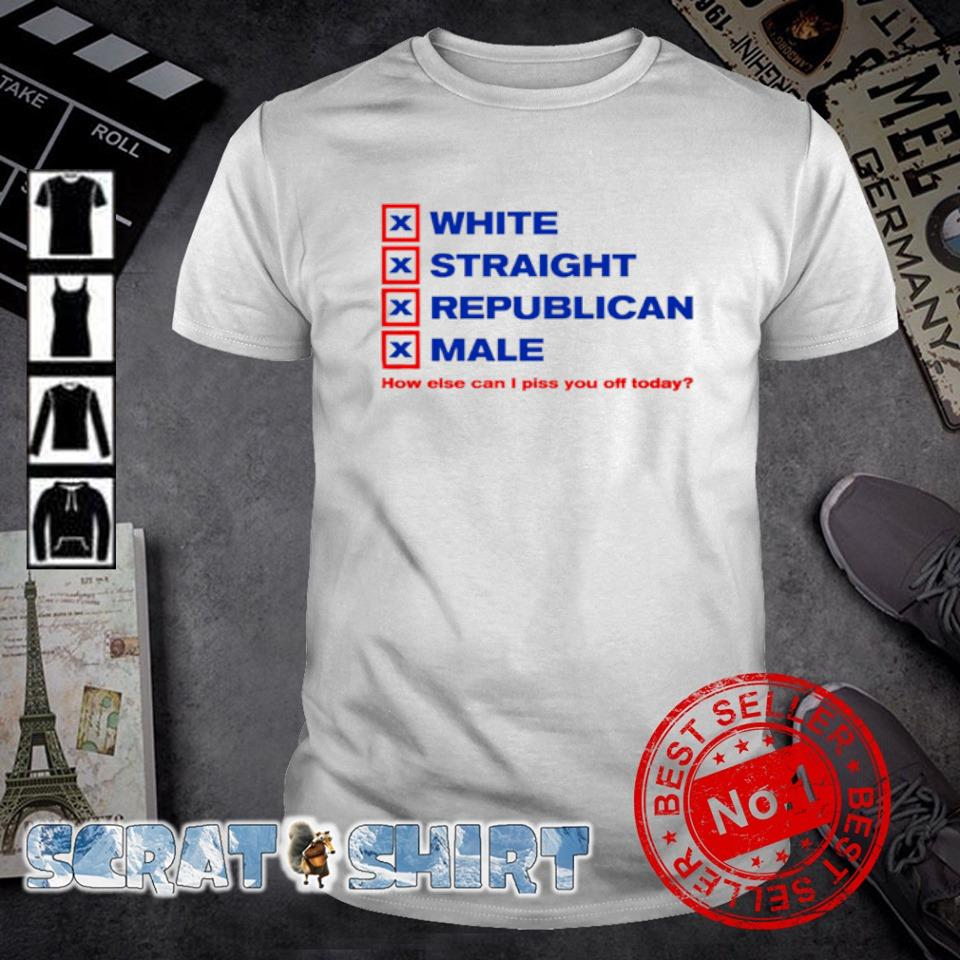 White straight republican male how else can I piss you off today shirt