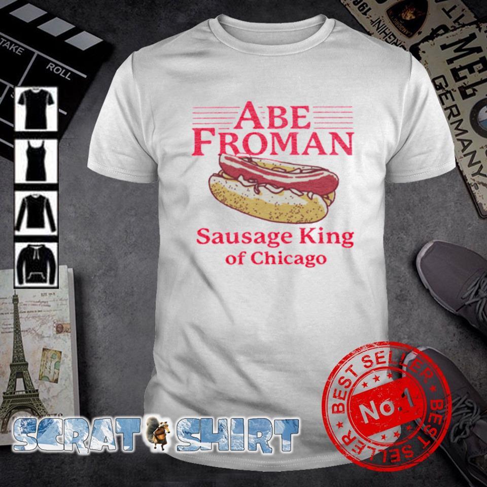 Abe froman sausage king of Chicago shirt