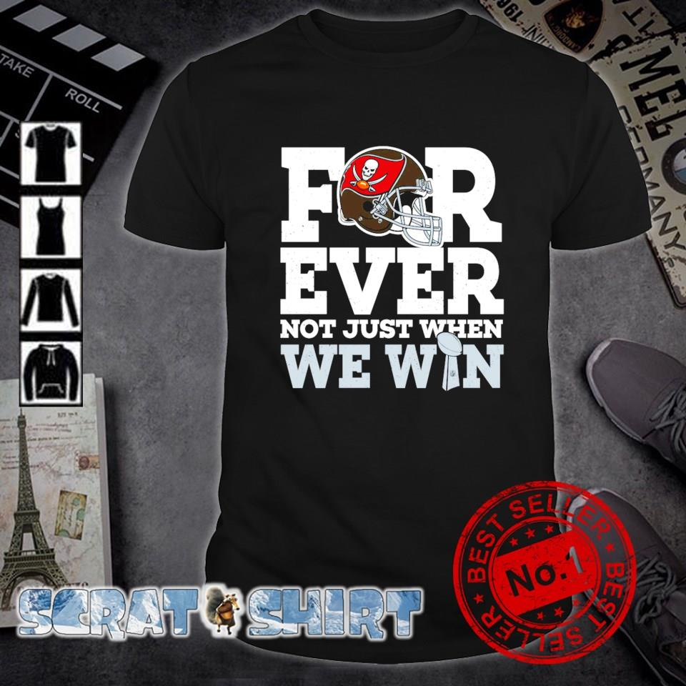 Forever not just when we win Tampa Bay Buccaneers shirt