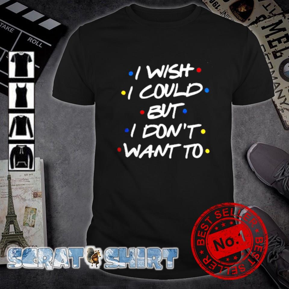 Friends I wish I could but I don't want to shirt