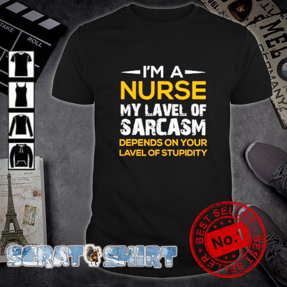 I'm a Nurse my lavel of sarcasm depends on your lavel shirt