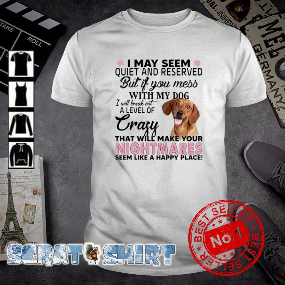 I may seem quiet and reserved but if you mess with my Dachshunds shirt