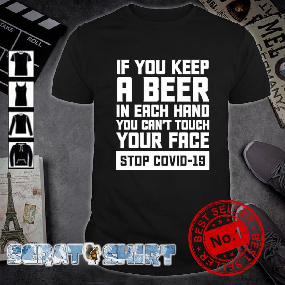 If you keep a beer in each hand you can't touch your face stop Covid-19 shirt