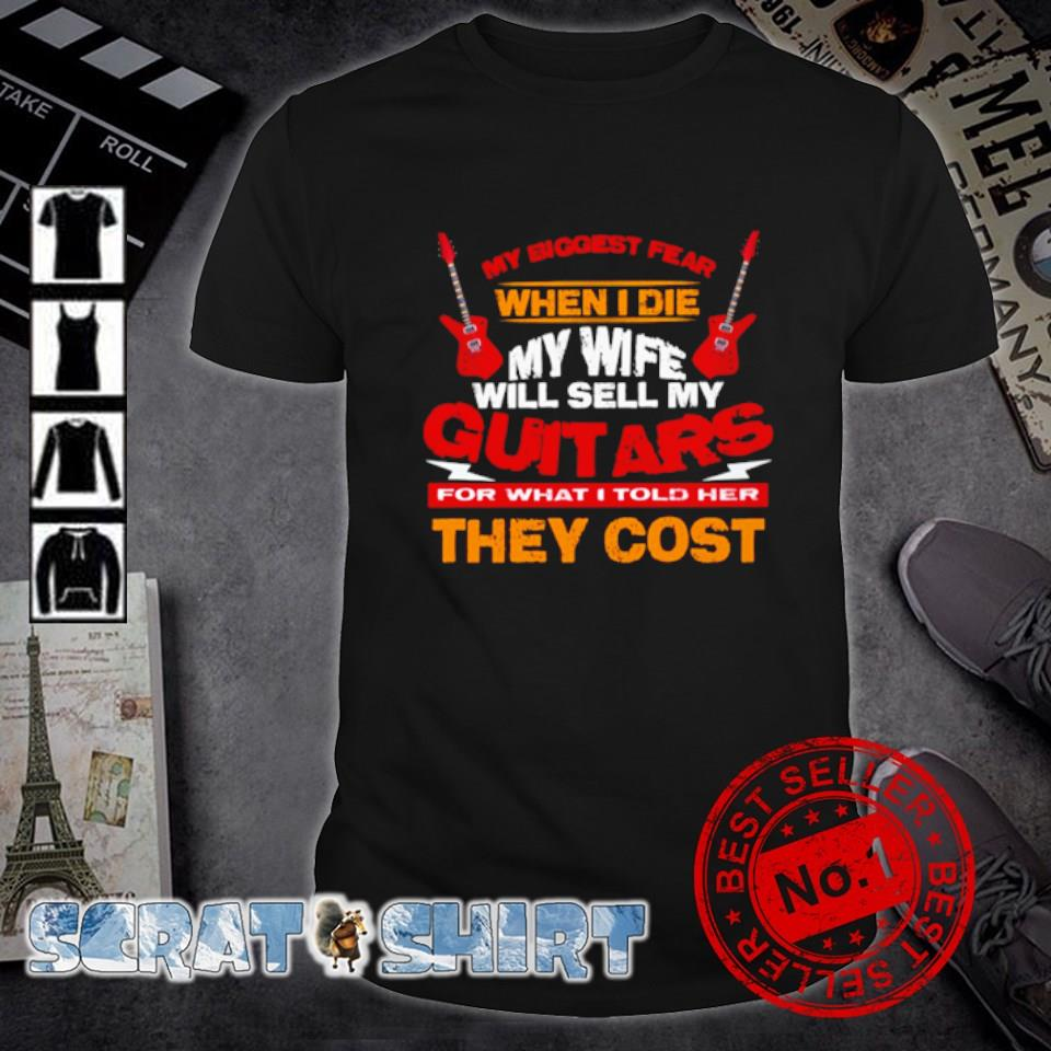 My biggest fear when I die my wife will sell my Guitars for what I told her they cost shirt