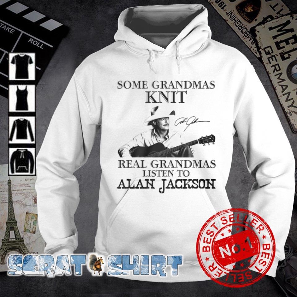 Some grandmas knit real grandmas listen to Alan Jackson signatures s hoodie