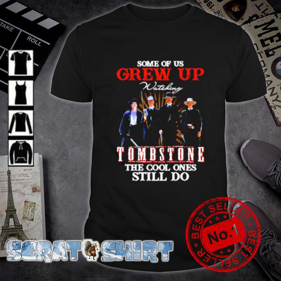 Some of us grew up Tombstone the cool ones still do shirt